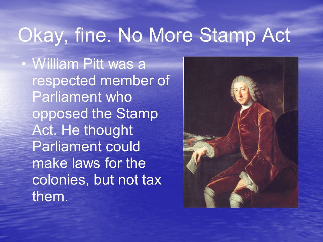 Okay, fine. No More Stamp Act William Pitt was a respected member of Parliament who opposed the Stamp Act. He thought Parliament could make laws for t
