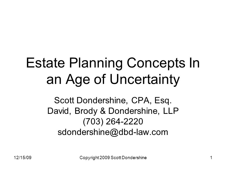 12/15/09Copyright 2009 Scott Dondershine1 Estate Planning Concepts In an Age of Uncertainty Scott Dondershine, CPA, Esq.