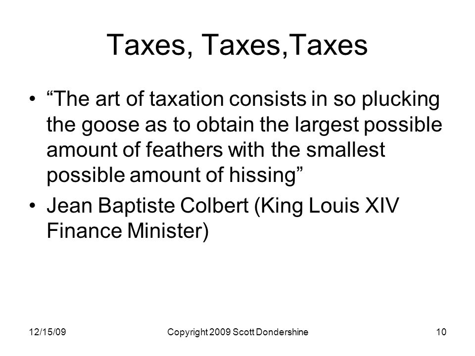 12/15/09Copyright 2009 Scott Dondershine10 Taxes, Taxes,Taxes The art of taxation consists in so plucking the goose as to obtain the largest possible amount of feathers with the smallest possible amount of hissing Jean Baptiste Colbert (King Louis XIV Finance Minister)