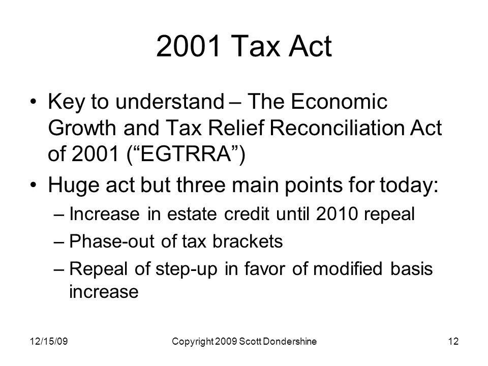 12/15/09Copyright 2009 Scott Dondershine12 2001 Tax Act Key to understand – The Economic Growth and Tax Relief Reconciliation Act of 2001 ( EGTRRA ) Huge act but three main points for today: –Increase in estate credit until 2010 repeal –Phase-out of tax brackets –Repeal of step-up in favor of modified basis increase