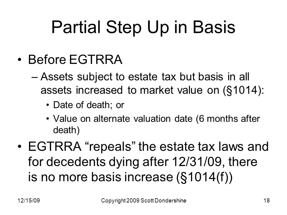 12/15/09Copyright 2009 Scott Dondershine18 Partial Step Up in Basis Before EGTRRA –Assets subject to estate tax but basis in all assets increased to market value on (§1014): Date of death; or Value on alternate valuation date (6 months after death) EGTRRA repeals the estate tax laws and for decedents dying after 12/31/09, there is no more basis increase (§1014(f))