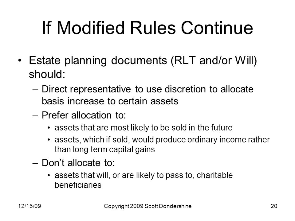 12/15/09Copyright 2009 Scott Dondershine20 If Modified Rules Continue Estate planning documents (RLT and/or Will) should: –Direct representative to use discretion to allocate basis increase to certain assets –Prefer allocation to: assets that are most likely to be sold in the future assets, which if sold, would produce ordinary income rather than long term capital gains –Don't allocate to: assets that will, or are likely to pass to, charitable beneficiaries
