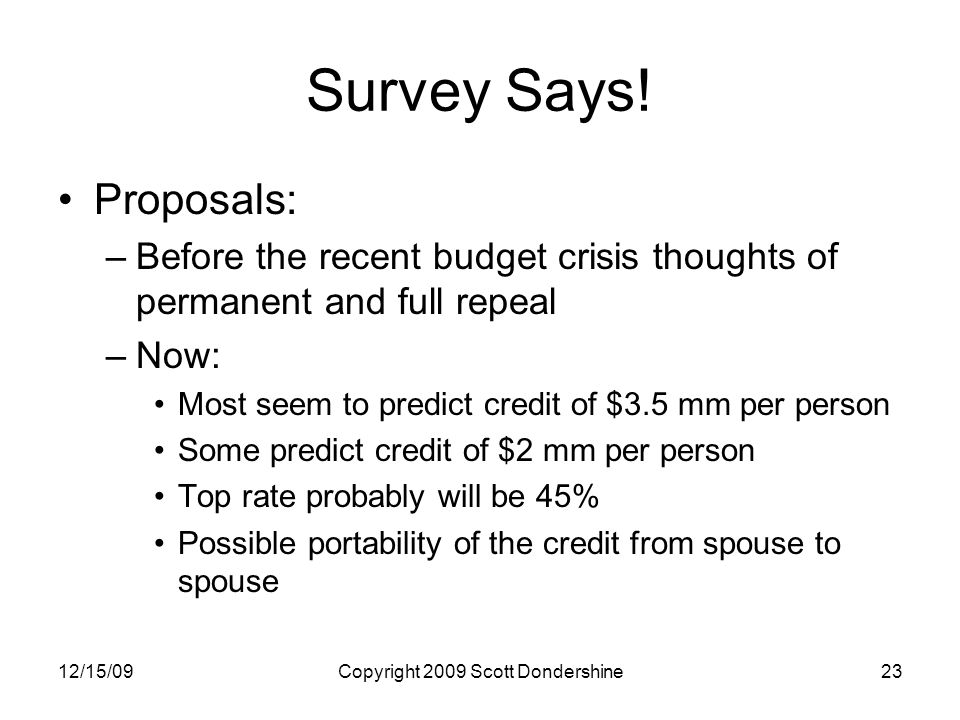 12/15/09Copyright 2009 Scott Dondershine23 Survey Says! Proposals: –Before the recent budget crisis thoughts of permanent and full repeal –Now: Most s