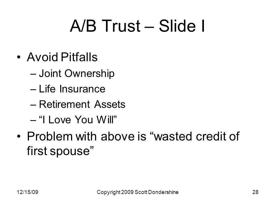 12/15/09Copyright 2009 Scott Dondershine28 A/B Trust – Slide I Avoid Pitfalls –Joint Ownership –Life Insurance –Retirement Assets – I Love You Will Problem with above is wasted credit of first spouse