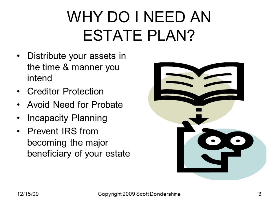 12/15/09Copyright 2009 Scott Dondershine3 WHY DO I NEED AN ESTATE PLAN.