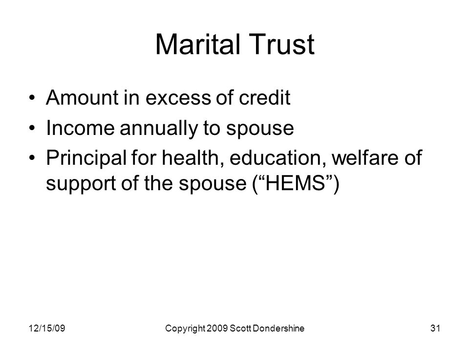 12/15/09Copyright 2009 Scott Dondershine31 Marital Trust Amount in excess of credit Income annually to spouse Principal for health, education, welfare of support of the spouse ( HEMS )