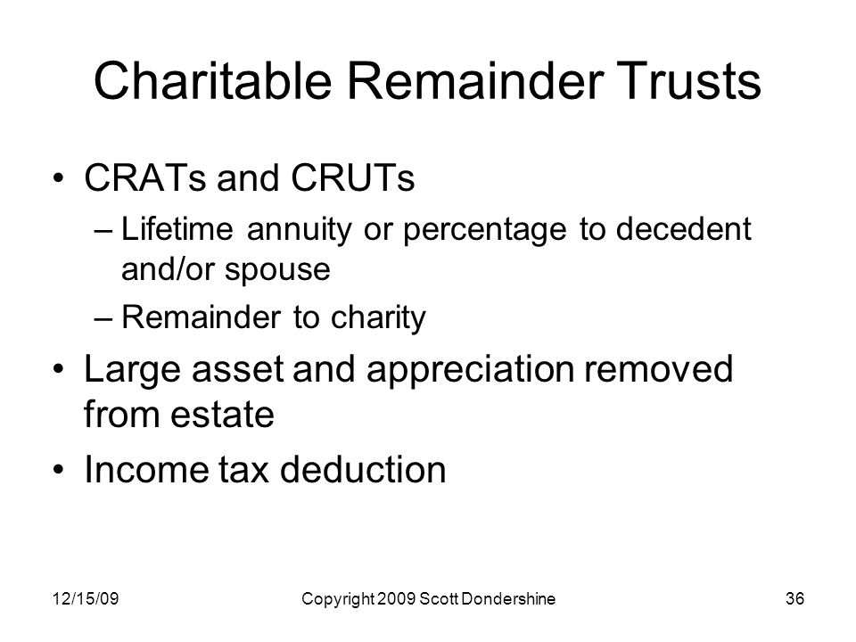 12/15/09Copyright 2009 Scott Dondershine36 Charitable Remainder Trusts CRATs and CRUTs –Lifetime annuity or percentage to decedent and/or spouse –Remainder to charity Large asset and appreciation removed from estate Income tax deduction