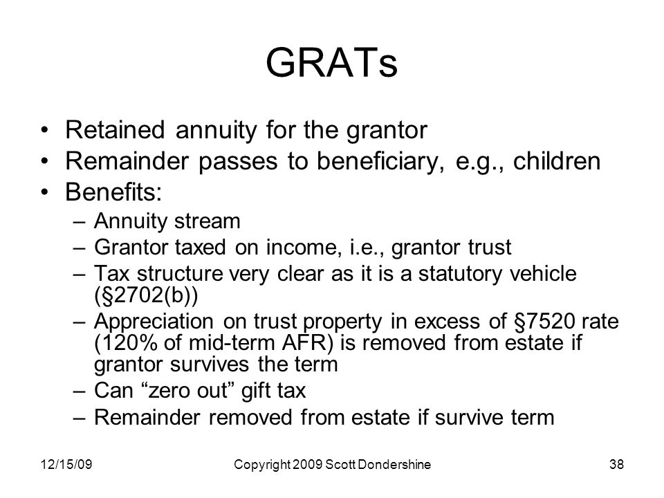 12/15/09Copyright 2009 Scott Dondershine38 GRATs Retained annuity for the grantor Remainder passes to beneficiary, e.g., children Benefits: –Annuity stream –Grantor taxed on income, i.e., grantor trust –Tax structure very clear as it is a statutory vehicle (§2702(b)) –Appreciation on trust property in excess of §7520 rate (120% of mid-term AFR) is removed from estate if grantor survives the term –Can zero out gift tax –Remainder removed from estate if survive term