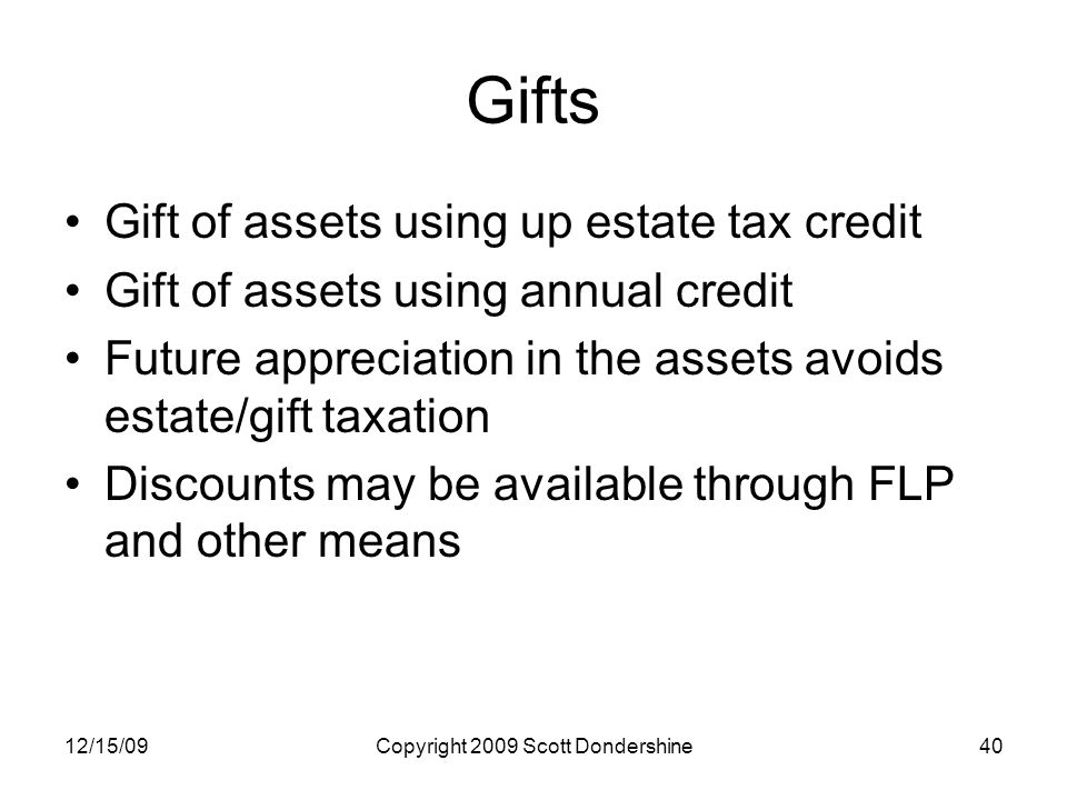12/15/09Copyright 2009 Scott Dondershine40 Gifts Gift of assets using up estate tax credit Gift of assets using annual credit Future appreciation in the assets avoids estate/gift taxation Discounts may be available through FLP and other means