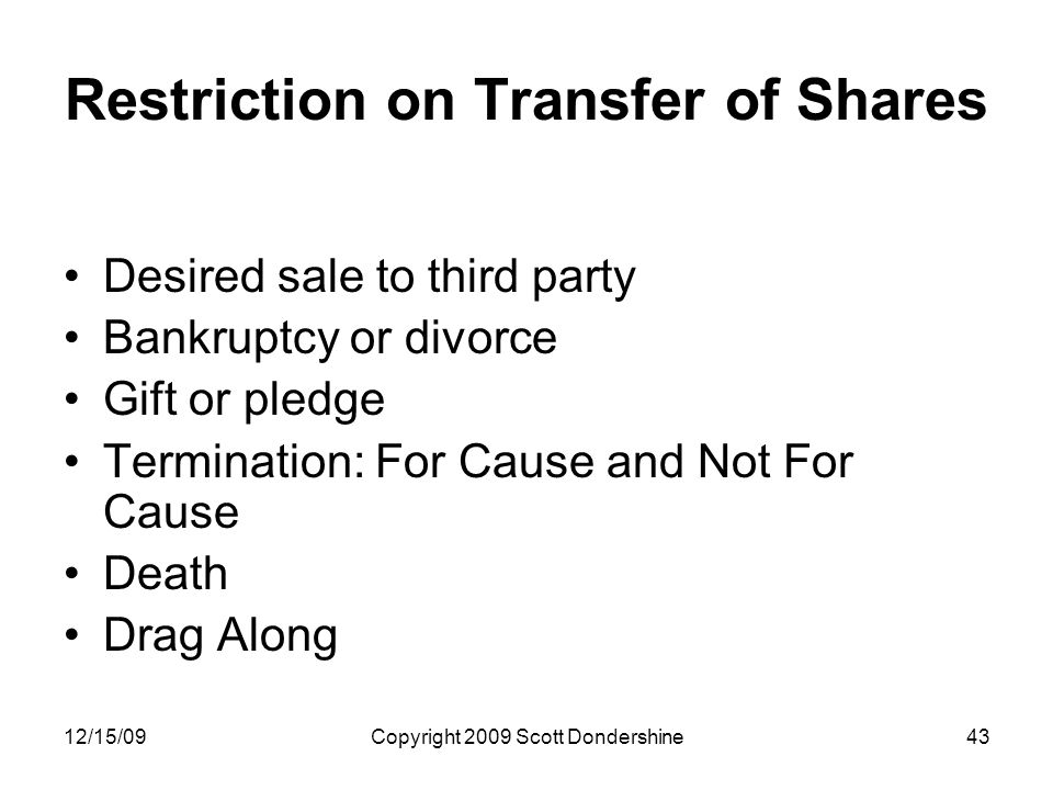 12/15/09Copyright 2009 Scott Dondershine43 Restriction on Transfer of Shares Desired sale to third party Bankruptcy or divorce Gift or pledge Termination: For Cause and Not For Cause Death Drag Along