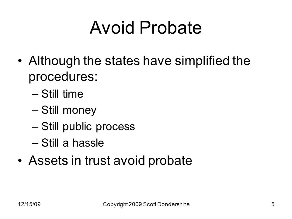 12/15/09Copyright 2009 Scott Dondershine5 Avoid Probate Although the states have simplified the procedures: –Still time –Still money –Still public process –Still a hassle Assets in trust avoid probate