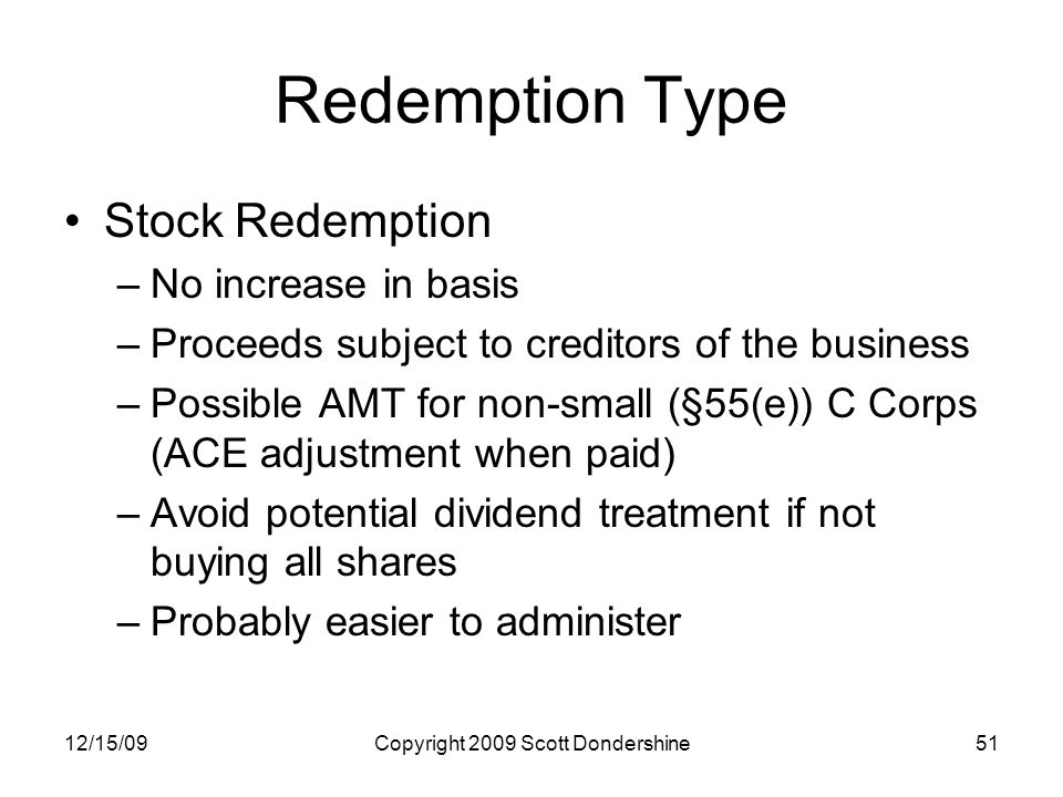 12/15/09Copyright 2009 Scott Dondershine51 Redemption Type Stock Redemption –No increase in basis –Proceeds subject to creditors of the business –Possible AMT for non-small (§55(e)) C Corps (ACE adjustment when paid) –Avoid potential dividend treatment if not buying all shares –Probably easier to administer