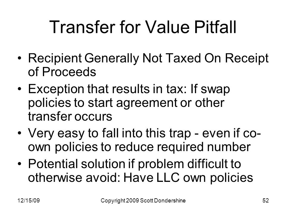 12/15/09Copyright 2009 Scott Dondershine52 Transfer for Value Pitfall Recipient Generally Not Taxed On Receipt of Proceeds Exception that results in tax: If swap policies to start agreement or other transfer occurs Very easy to fall into this trap - even if co- own policies to reduce required number Potential solution if problem difficult to otherwise avoid: Have LLC own policies