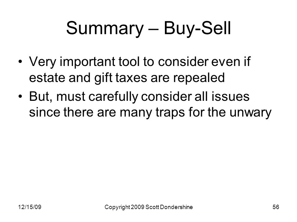 12/15/09Copyright 2009 Scott Dondershine56 Summary – Buy-Sell Very important tool to consider even if estate and gift taxes are repealed But, must carefully consider all issues since there are many traps for the unwary