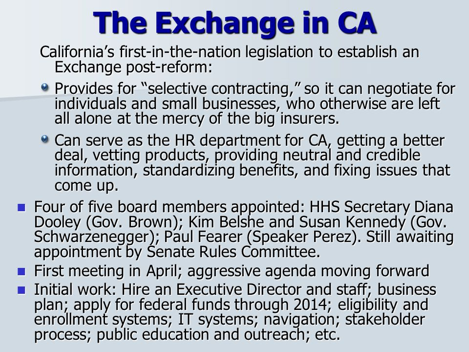 The Exchange in CA California's first-in-the-nation legislation to establish an Exchange post-reform: Provides for selective contracting, so it can negotiate for individuals and small businesses, who otherwise are left all alone at the mercy of the big insurers.