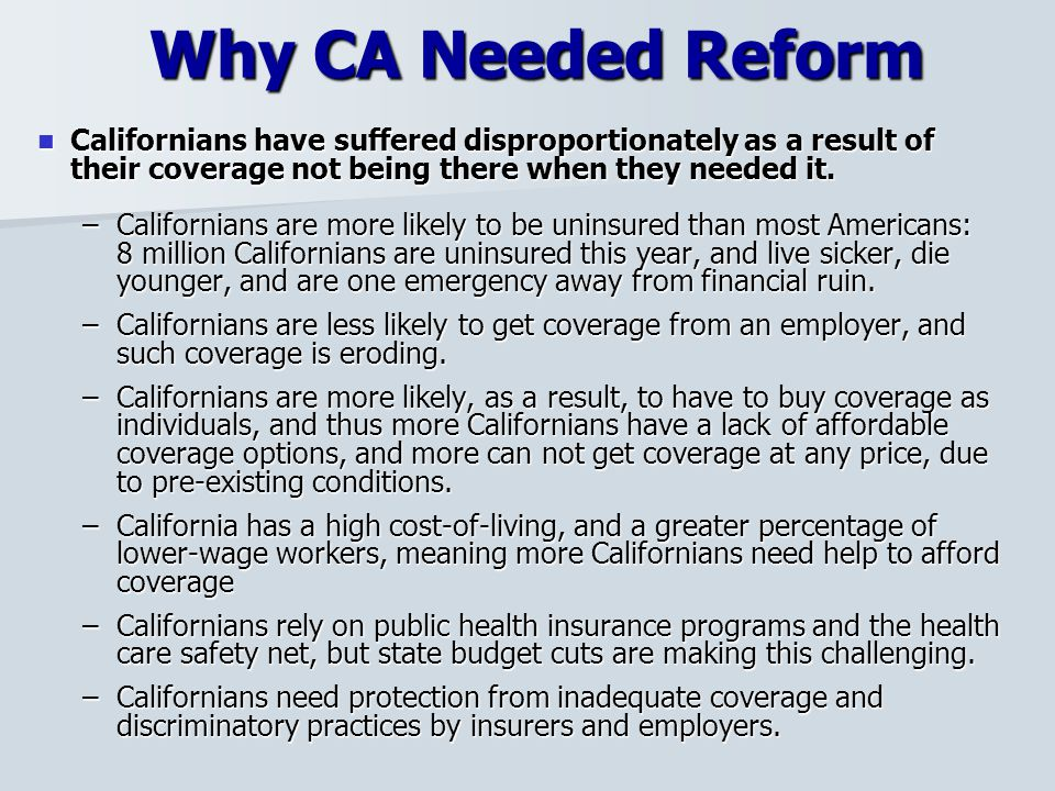 Why CA Needed Reform Californians have suffered disproportionately as a result of their coverage not being there when they needed it.