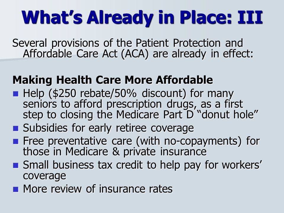 What's Already in Place: III Several provisions of the Patient Protection and Affordable Care Act (ACA) are already in effect: Making Health Care More Affordable Help ($250 rebate/50% discount) for many seniors to afford prescription drugs, as a first step to closing the Medicare Part D donut hole Help ($250 rebate/50% discount) for many seniors to afford prescription drugs, as a first step to closing the Medicare Part D donut hole Subsidies for early retiree coverage Subsidies for early retiree coverage Free preventative care (with no-copayments) for those in Medicare & private insurance Free preventative care (with no-copayments) for those in Medicare & private insurance Small business tax credit to help pay for workers' coverage Small business tax credit to help pay for workers' coverage More review of insurance rates More review of insurance rates