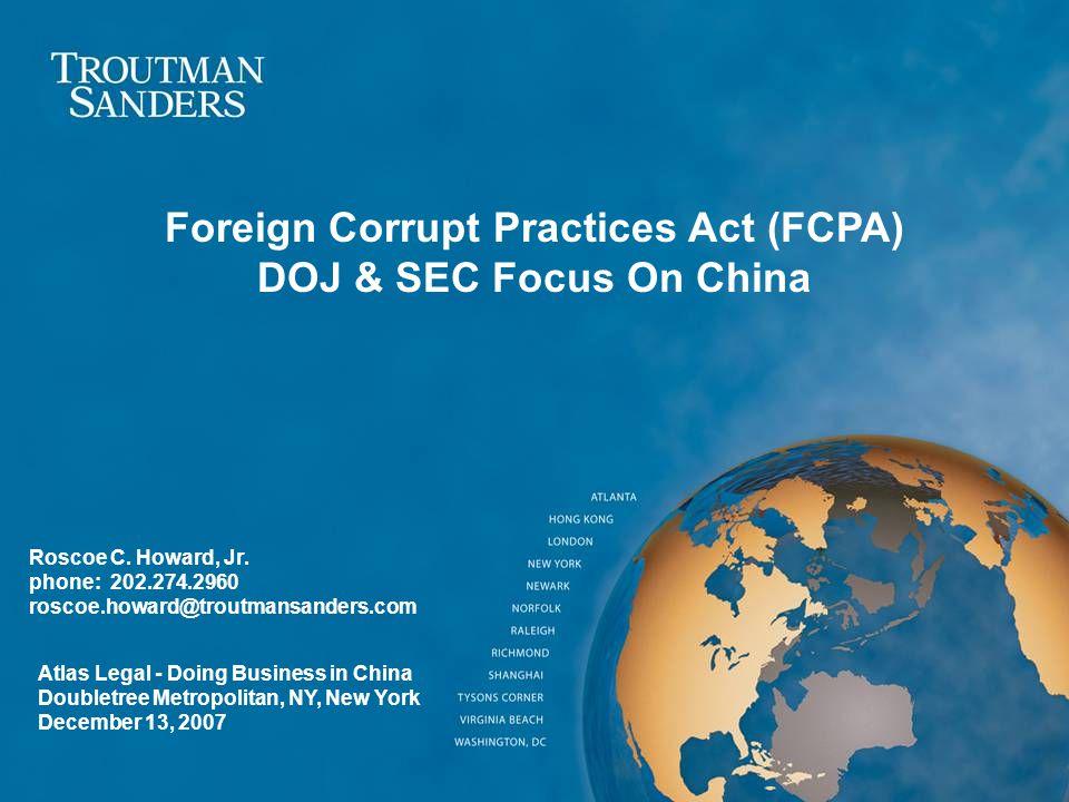 Roscoe C. Howard, Jr. phone: 202.274.2960 roscoe.howard@troutmansanders.com Foreign Corrupt Practices Act (FCPA) DOJ & SEC Focus On China Atlas Legal