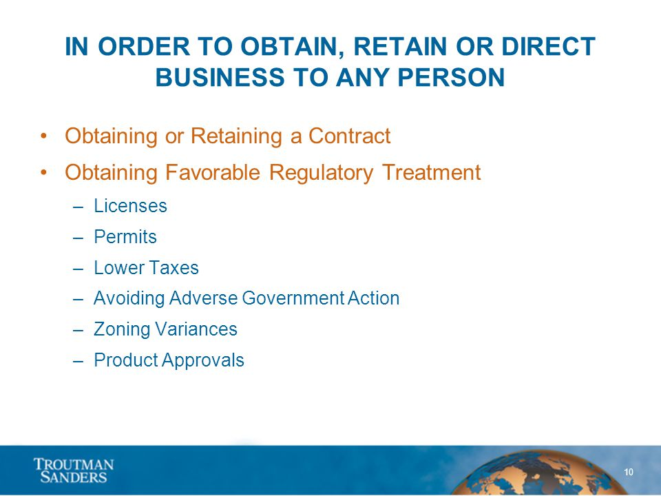 10 IN ORDER TO OBTAIN, RETAIN OR DIRECT BUSINESS TO ANY PERSON Obtaining or Retaining a Contract Obtaining Favorable Regulatory Treatment –Licenses –P