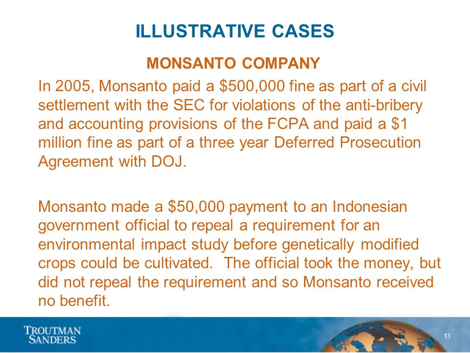 13 ILLUSTRATIVE CASES MONSANTO COMPANY In 2005, Monsanto paid a $500,000 fine as part of a civil settlement with the SEC for violations of the anti-bribery and accounting provisions of the FCPA and paid a $1 million fine as part of a three year Deferred Prosecution Agreement with DOJ.