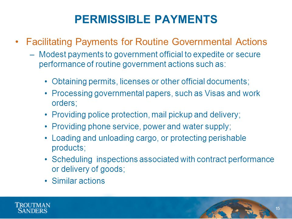 15 PERMISSIBLE PAYMENTS Facilitating Payments for Routine Governmental Actions –Modest payments to government official to expedite or secure performance of routine government actions such as: Obtaining permits, licenses or other official documents; Processing governmental papers, such as Visas and work orders; Providing police protection, mail pickup and delivery; Providing phone service, power and water supply; Loading and unloading cargo, or protecting perishable products; Scheduling inspections associated with contract performance or delivery of goods; Similar actions