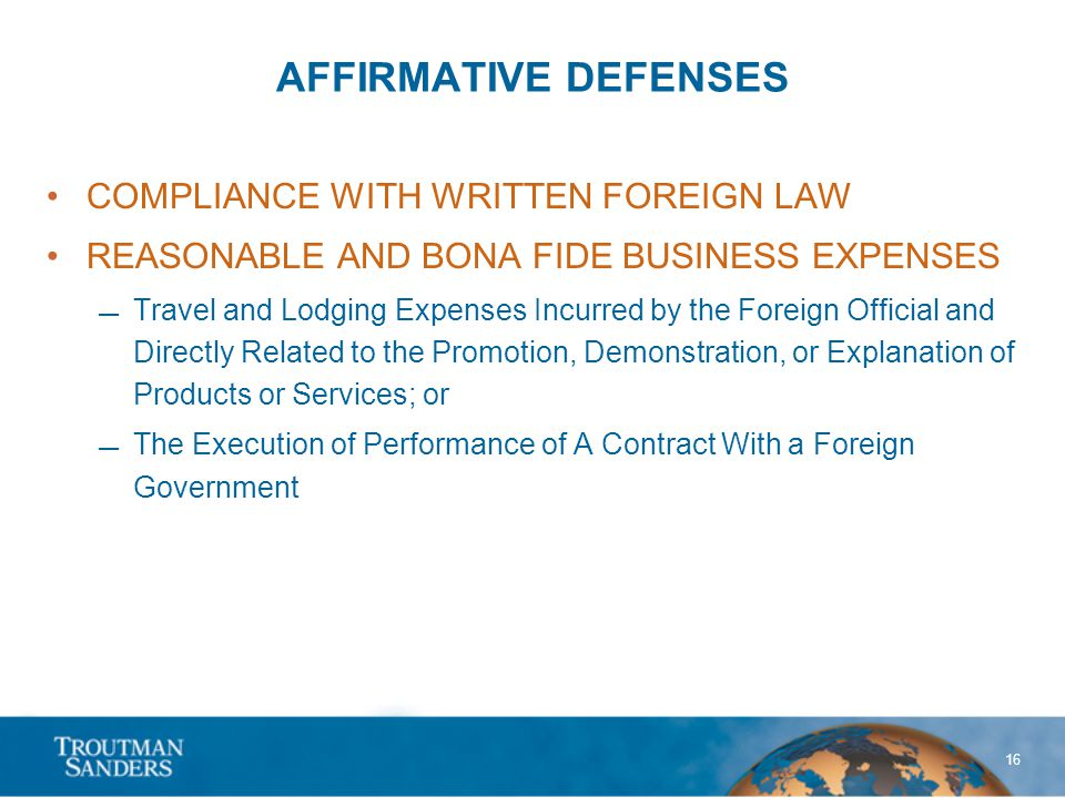 16 AFFIRMATIVE DEFENSES COMPLIANCE WITH WRITTEN FOREIGN LAW REASONABLE AND BONA FIDE BUSINESS EXPENSES Travel and Lodging Expenses Incurred by the Foreign Official and Directly Related to the Promotion, Demonstration, or Explanation of Products or Services; or The Execution of Performance of A Contract With a Foreign Government