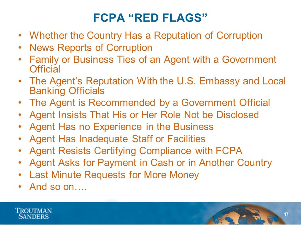 17 FCPA RED FLAGS Whether the Country Has a Reputation of Corruption News Reports of Corruption Family or Business Ties of an Agent with a Government Official The Agent's Reputation With the U.S.