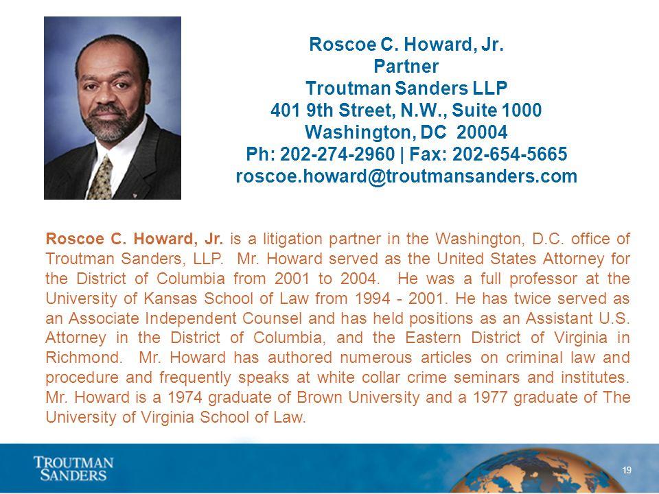19 Roscoe C. Howard, Jr. Partner Troutman Sanders LLP 401 9th Street, N.W., Suite 1000 Washington, DC 20004 Ph: 202-274-2960 | Fax: 202-654-5665 rosco