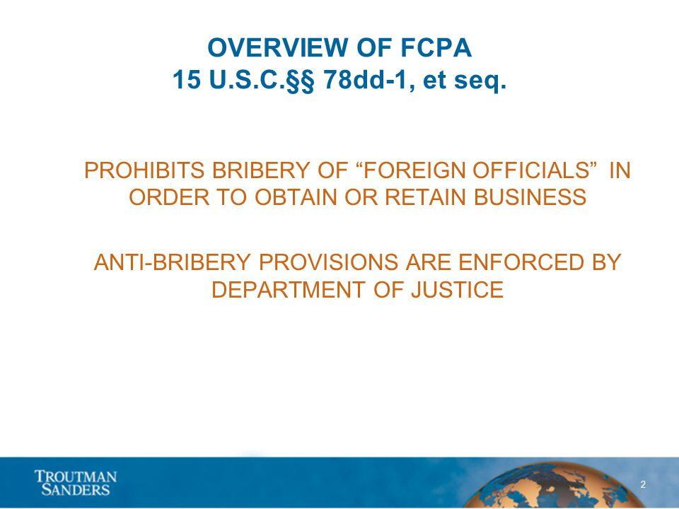 """2 OVERVIEW OF FCPA 15 U.S.C.§§ 78dd-1, et seq. PROHIBITS BRIBERY OF """"FOREIGN OFFICIALS"""" IN ORDER TO OBTAIN OR RETAIN BUSINESS ANTI-BRIBERY PROVISIONS"""