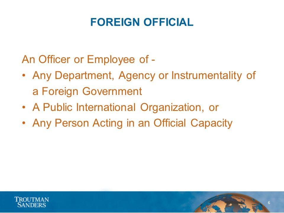 6 FOREIGN OFFICIAL An Officer or Employee of - Any Department, Agency or Instrumentality of a Foreign Government A Public International Organization, or Any Person Acting in an Official Capacity