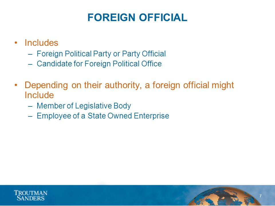 7 FOREIGN OFFICIAL Includes –Foreign Political Party or Party Official –Candidate for Foreign Political Office Depending on their authority, a foreign official might Include –Member of Legislative Body –Employee of a State Owned Enterprise