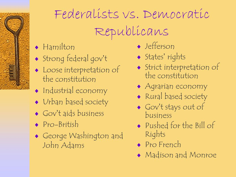 Federalists vs. Democratic Republicans  Hamilton  Strong federal gov ' t  Loose interpretation of the constitution  Industrial economy  Urban bas