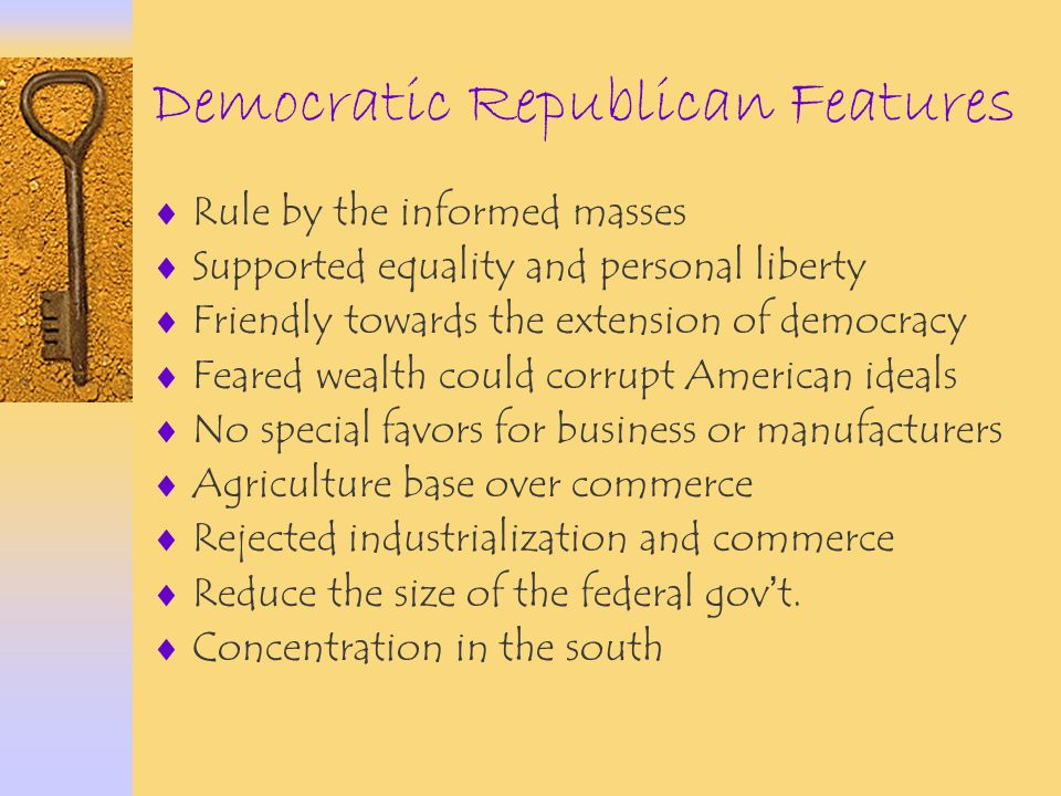 Democratic Republican Features  Rule by the informed masses  Supported equality and personal liberty  Friendly towards the extension of democracy 