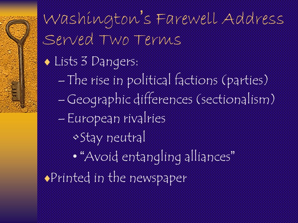 Washington ' s Farewell Address Served Two Terms  Lists 3 Dangers: –The rise in political factions (parties) –Geographic differences (sectionalism) –