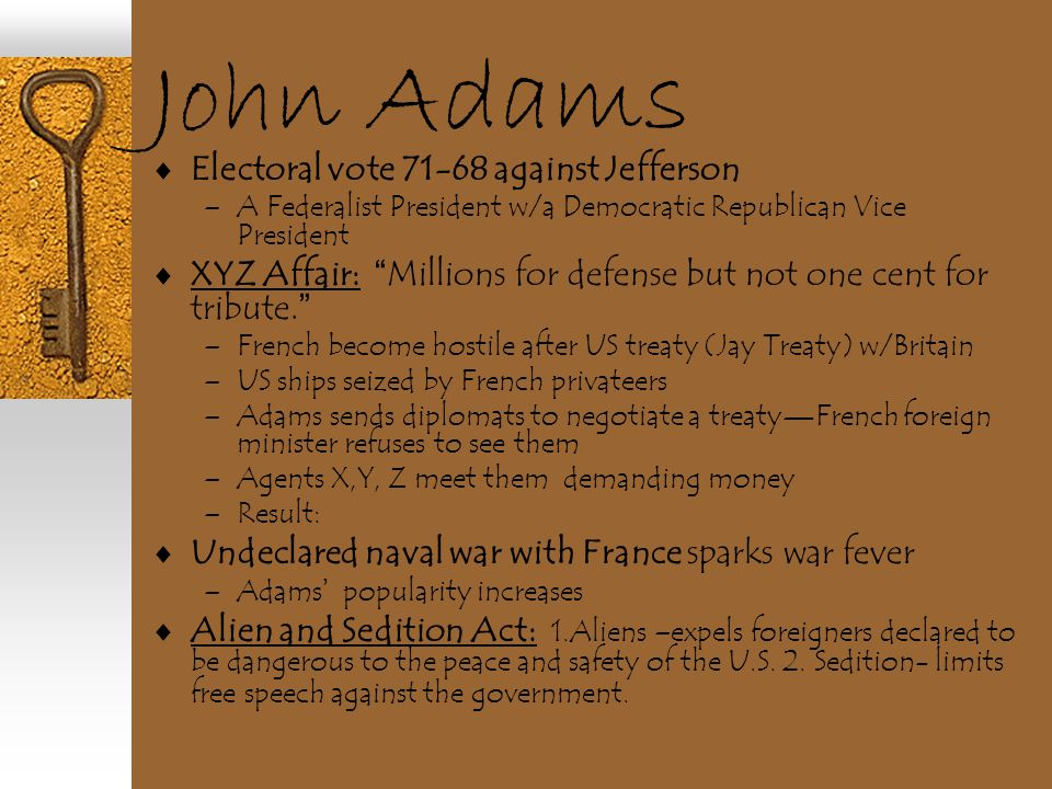 "John Adams  Electoral vote 71-68 against Jefferson –A Federalist President w/a Democratic Republican Vice President  XYZ Affair: "" Millions for defe"