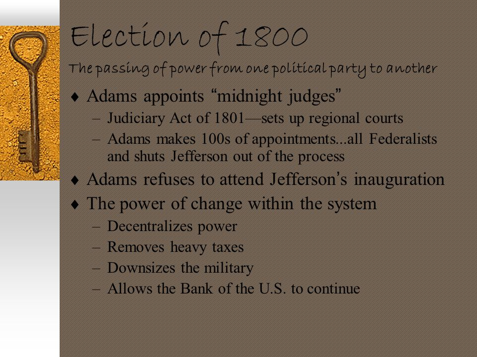 "Election of 1800 The passing of power from one political party to another  Adams appoints "" midnight judges "" –Judiciary Act of 1801—sets up regional"