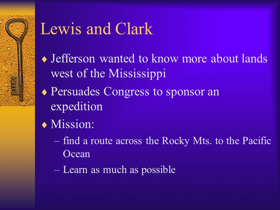 Lewis and Clark  Jefferson wanted to know more about lands west of the Mississippi  Persuades Congress to sponsor an expedition  Mission: –find a r