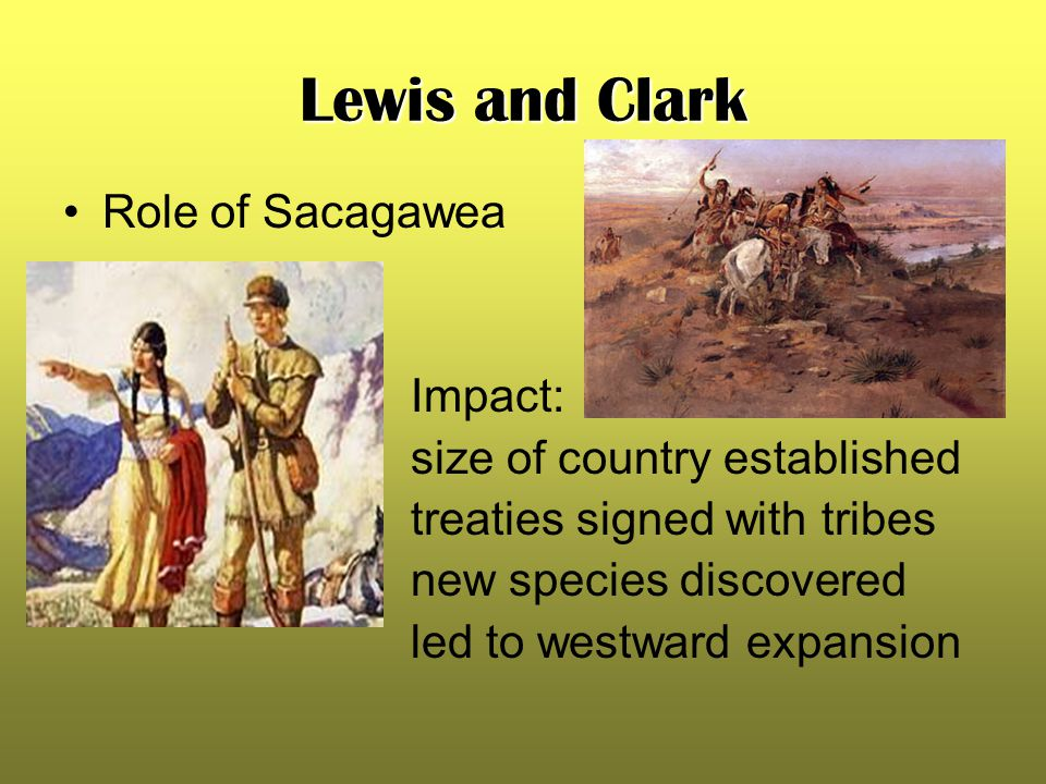 Lewis and Clark Role of Sacagawea Impact: size of country established treaties signed with tribes new species discovered led to westward expansion