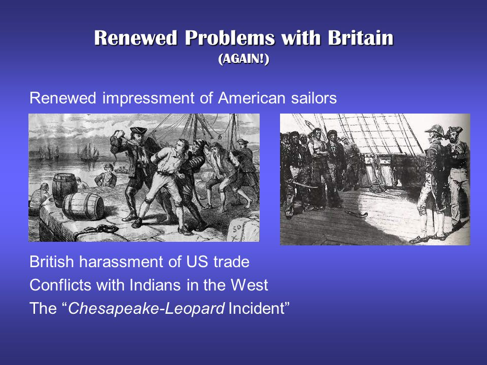 Renewed Problems with Britain (AGAIN!) Renewed impressment of American sailors British harassment of US trade Conflicts with Indians in the West The ""