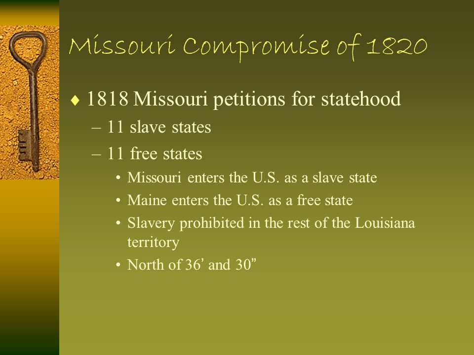 Missouri Compromise of 1820  1818 Missouri petitions for statehood –11 slave states –11 free states Missouri enters the U.S. as a slave state Maine e
