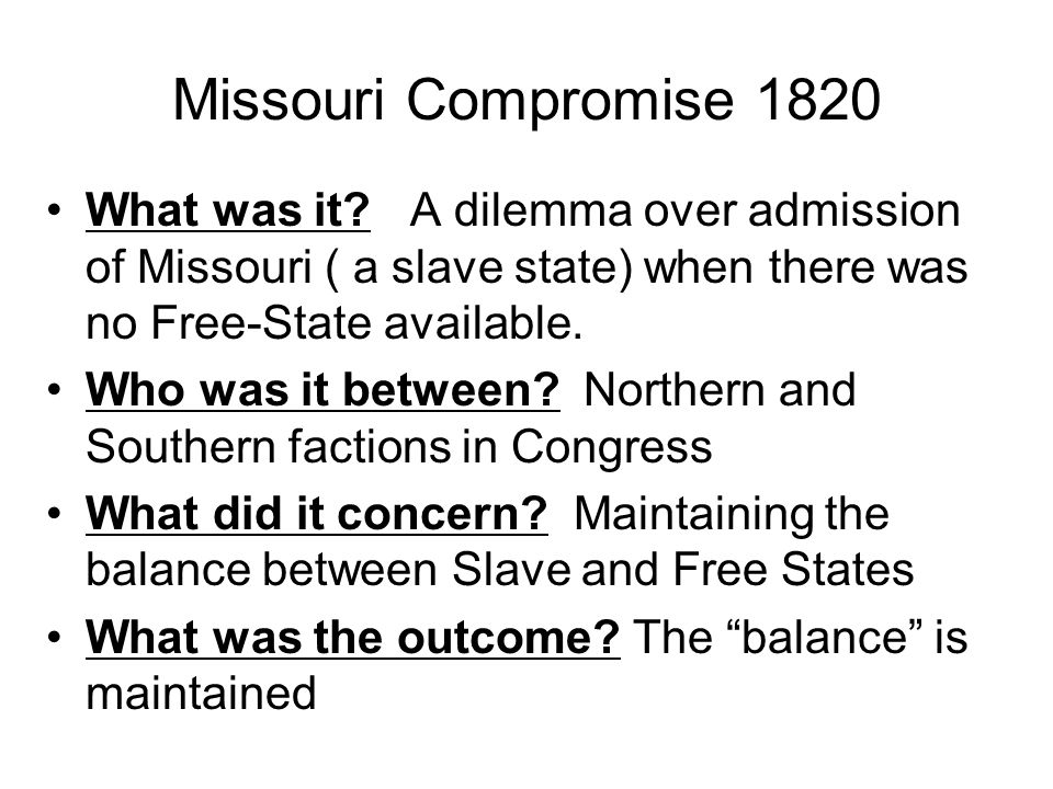 Missouri Compromise 1820 What was it? A dilemma over admission of Missouri ( a slave state) when there was no Free-State available. Who was it between
