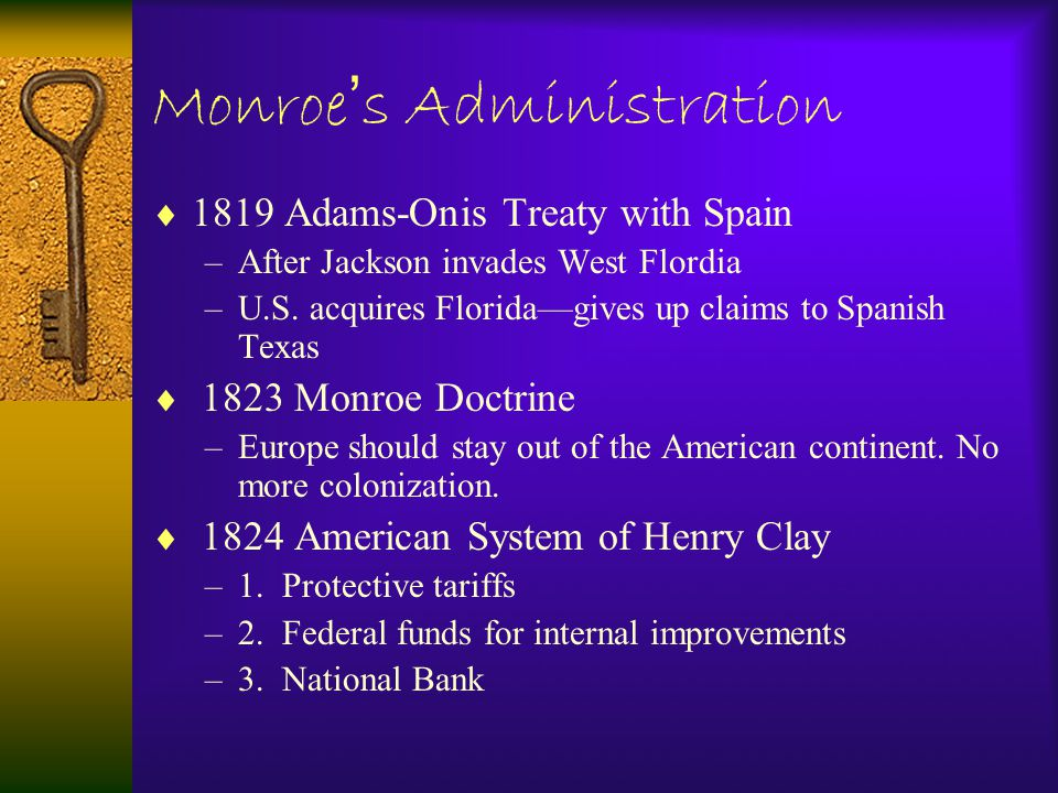  1819 Adams-Onis Treaty with Spain –After Jackson invades West Flordia –U.S. acquires Florida—gives up claims to Spanish Texas  1823 Monroe Doctrine