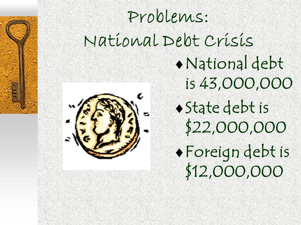 Problems: National Debt Crisis  National debt is 43,000,000  State debt is $22,000,000  Foreign debt is $12,000,000