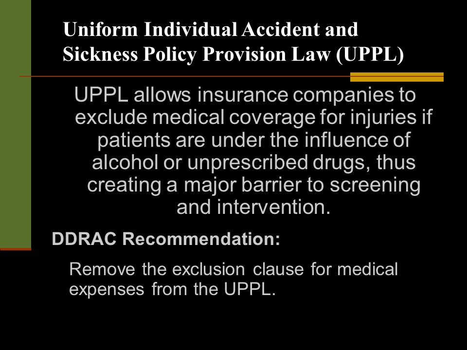 Uniform Individual Accident and Sickness Policy Provision Law (UPPL) UPPL allows insurance companies to exclude medical coverage for injuries if patients are under the influence of alcohol or unprescribed drugs, thus creating a major barrier to screening and intervention.