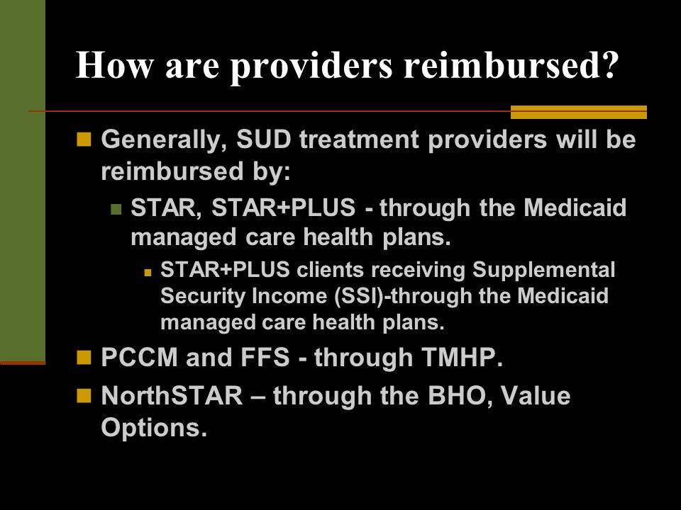 How are providers reimbursed? Generally, SUD treatment providers will be reimbursed by: STAR, STAR+PLUS - through the Medicaid managed care health pla