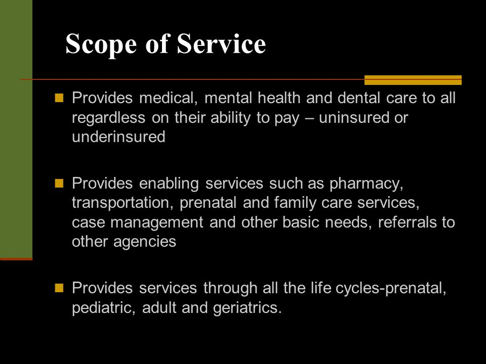 Scope of Service Provides medical, mental health and dental care to all regardless on their ability to pay – uninsured or underinsured Provides enabling services such as pharmacy, transportation, prenatal and family care services, case management and other basic needs, referrals to other agencies Provides services through all the life cycles-prenatal, pediatric, adult and geriatrics.