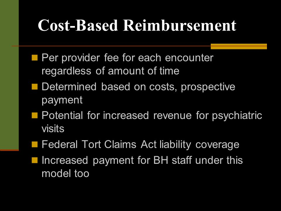 Cost-Based Reimbursement Per provider fee for each encounter regardless of amount of time Determined based on costs, prospective payment Potential for increased revenue for psychiatric visits Federal Tort Claims Act liability coverage Increased payment for BH staff under this model too