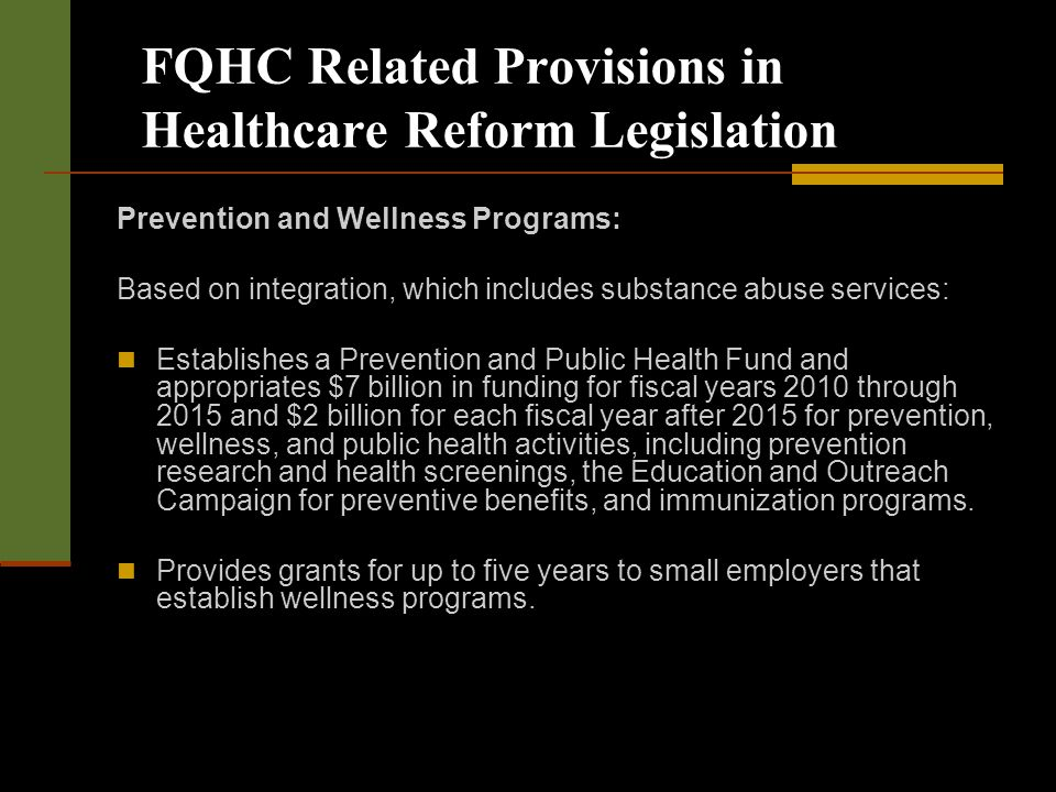 FQHC Related Provisions in Healthcare Reform Legislation Prevention and Wellness Programs: Based on integration, which includes substance abuse services: Establishes a Prevention and Public Health Fund and appropriates $7 billion in funding for fiscal years 2010 through 2015 and $2 billion for each fiscal year after 2015 for prevention, wellness, and public health activities, including prevention research and health screenings, the Education and Outreach Campaign for preventive benefits, and immunization programs.