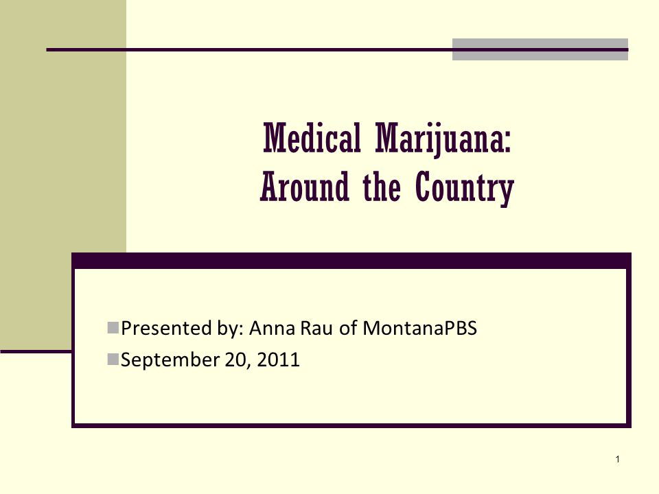1 Medical Marijuana: Around the Country Presented by: Anna Rau of MontanaPBS September 20, 2011