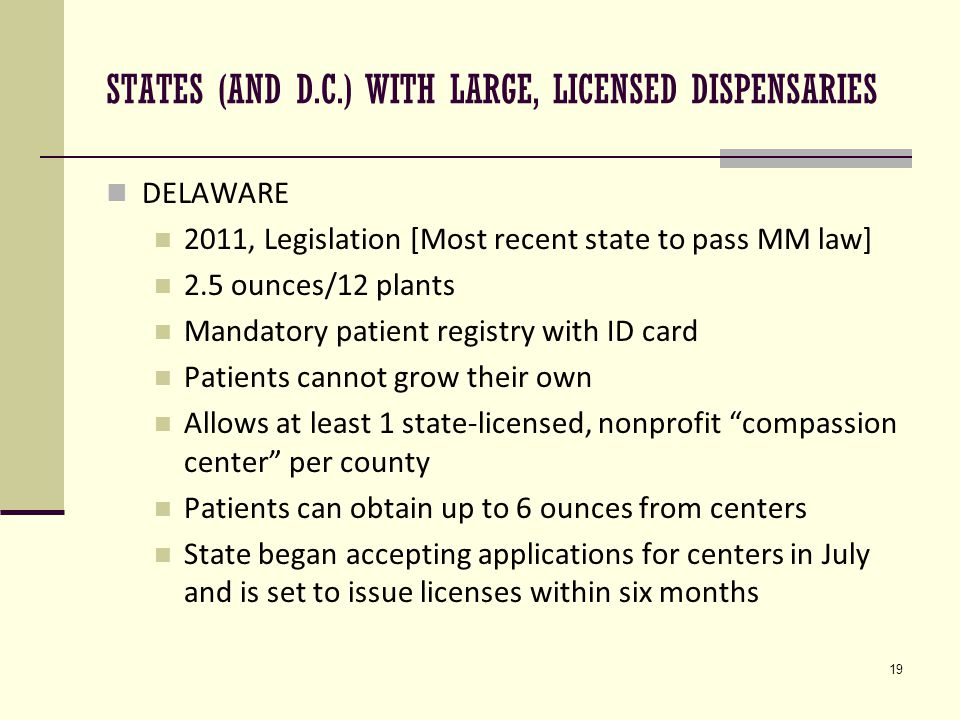 19 STATES (AND D.C.) WITH LARGE, LICENSED DISPENSARIES DELAWARE 2011, Legislation [Most recent state to pass MM law] 2.5 ounces/12 plants Mandatory patient registry with ID card Patients cannot grow their own Allows at least 1 state-licensed, nonprofit compassion center per county Patients can obtain up to 6 ounces from centers State began accepting applications for centers in July and is set to issue licenses within six months